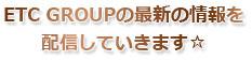 ETC GROUPの最新の情報を配信していきます☆